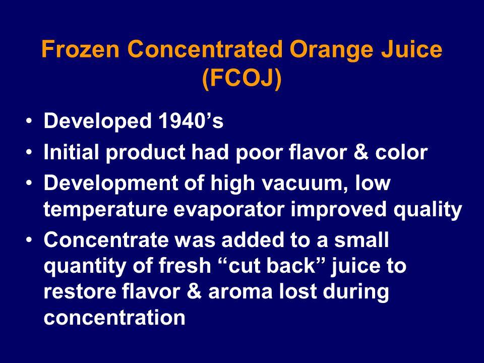 Frozen Concentrated Orange Juice (FCOJ) Developed 1940's Initial product had poor flavor & color Development of high vacuum, low temperature evaporato