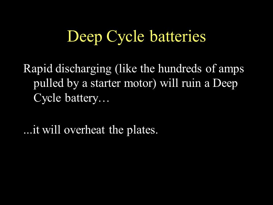 Deep Cycle batteries Rapid discharging (like the hundreds of amps pulled by a starter motor) will ruin a Deep Cycle battery…...it will overheat the plates.
