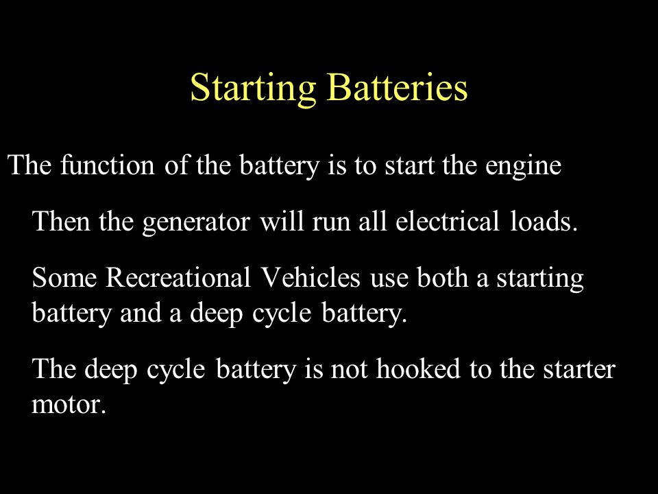 Starting Batteries The function of the battery is to start the engine Then the generator will run all electrical loads.