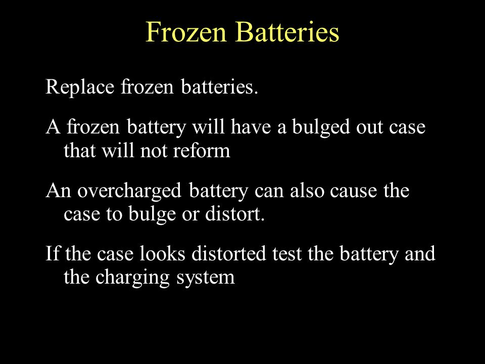 Frozen Batteries Replace frozen batteries. A frozen battery will have a bulged out case that will not reform An overcharged battery can also cause the
