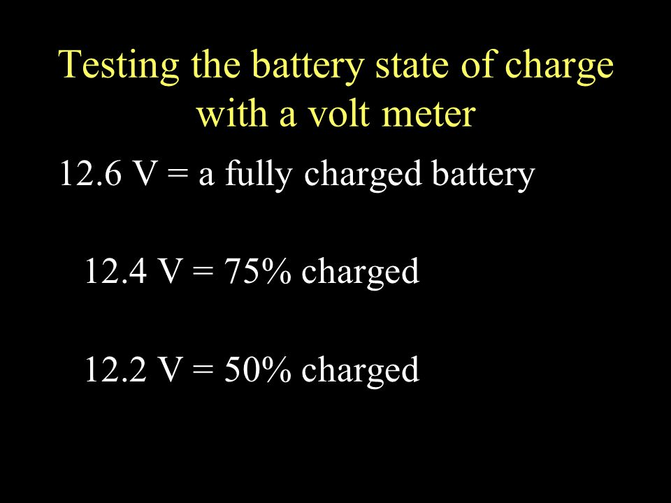 Testing the battery state of charge with a volt meter 12.6 V = a fully charged battery 12.4 V = 75% charged 12.2 V = 50% charged