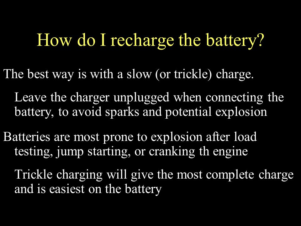 How do I recharge the battery. The best way is with a slow (or trickle) charge.