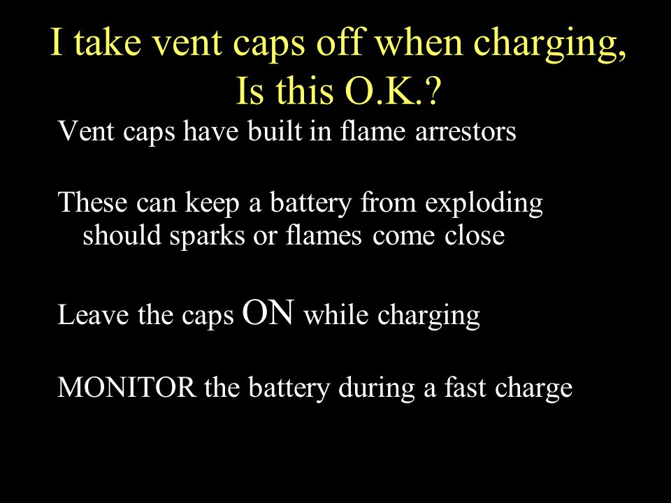 I take vent caps off when charging, Is this O.K..