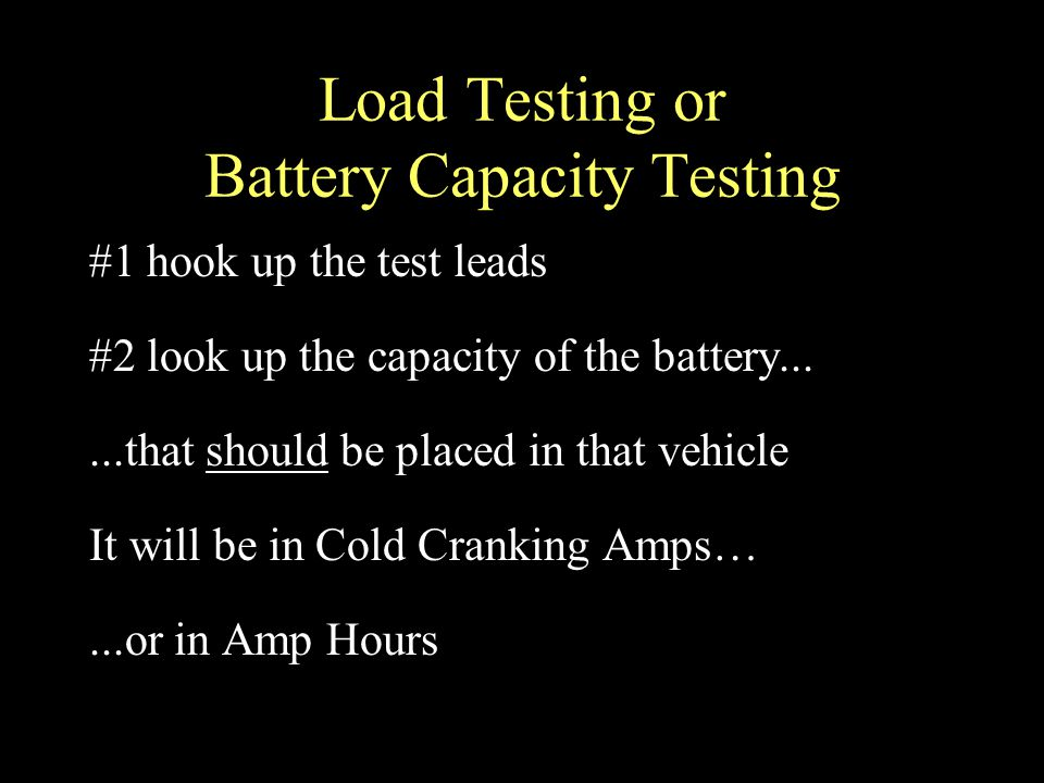 Load Testing or Battery Capacity Testing #1 hook up the test leads #2 look up the capacity of the battery......that should be placed in that vehicle It will be in Cold Cranking Amps…...or in Amp Hours