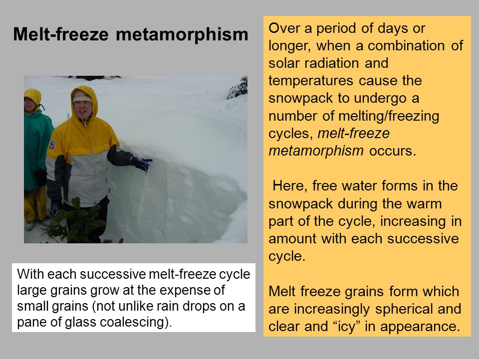 Over a period of days or longer, when a combination of solar radiation and temperatures cause the snowpack to undergo a number of melting/freezing cycles, melt-freeze metamorphism occurs.