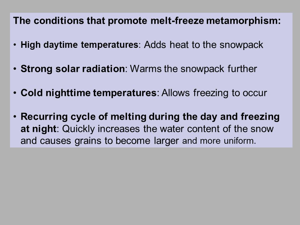 The conditions that promote melt-freeze metamorphism: High daytime temperatures: Adds heat to the snowpack Strong solar radiation: Warms the snowpack further Cold nighttime temperatures: Allows freezing to occur Recurring cycle of melting during the day and freezing at night: Quickly increases the water content of the snow and causes grains to become larger and more uniform.