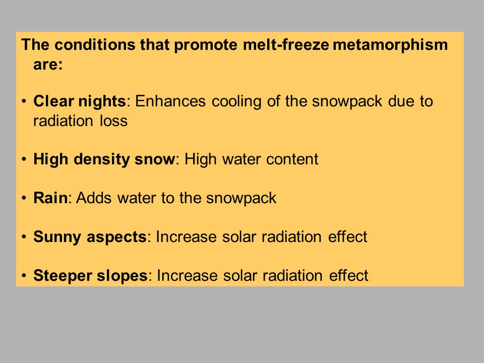 The conditions that promote melt-freeze metamorphism are: Clear nights: Enhances cooling of the snowpack due to radiation loss High density snow: High water content Rain: Adds water to the snowpack Sunny aspects: Increase solar radiation effect Steeper slopes: Increase solar radiation effect