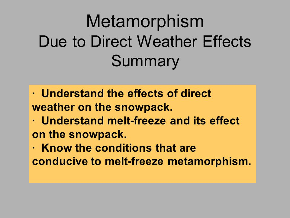 Metamorphism Due to Direct Weather Effects Summary · Understand the effects of direct weather on the snowpack.