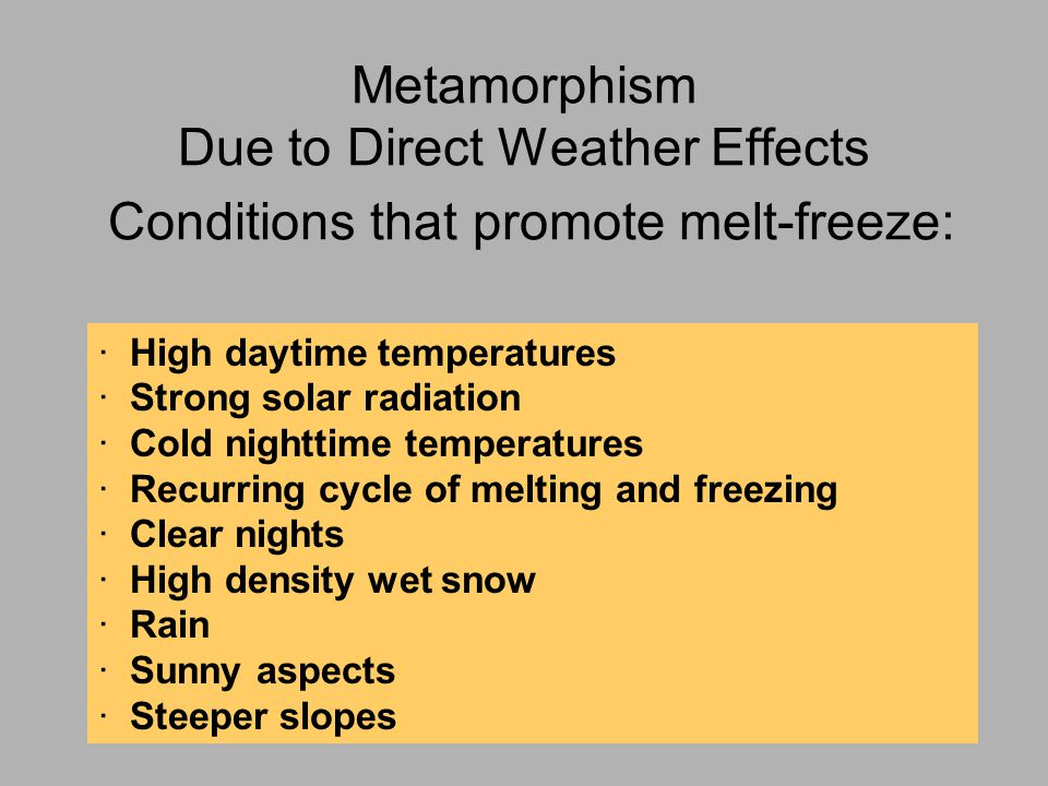 Metamorphism Due to Direct Weather Effects Conditions that promote melt-freeze: · High daytime temperatures · Strong solar radiation · Cold nighttime temperatures · Recurring cycle of melting and freezing · Clear nights · High density wet snow · Rain · Sunny aspects · Steeper slopes