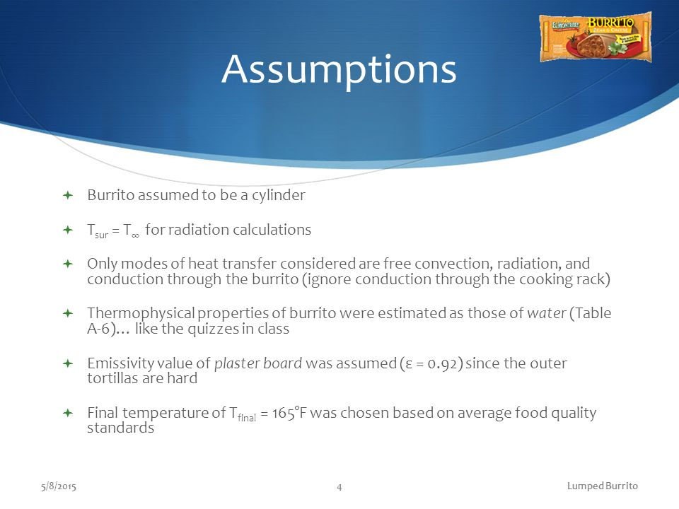Assumptions  Burrito assumed to be a cylinder  T sur = T ∞ for radiation calculations  Only modes of heat transfer considered are free convection, radiation, and conduction through the burrito (ignore conduction through the cooking rack)  Thermophysical properties of burrito were estimated as those of water (Table A-6)… like the quizzes in class  Emissivity value of plaster board was assumed (ε = 0.92) since the outer tortillas are hard  Final temperature of T final = 165°F was chosen based on average food quality standards 5/8/20154Lumped Burrito