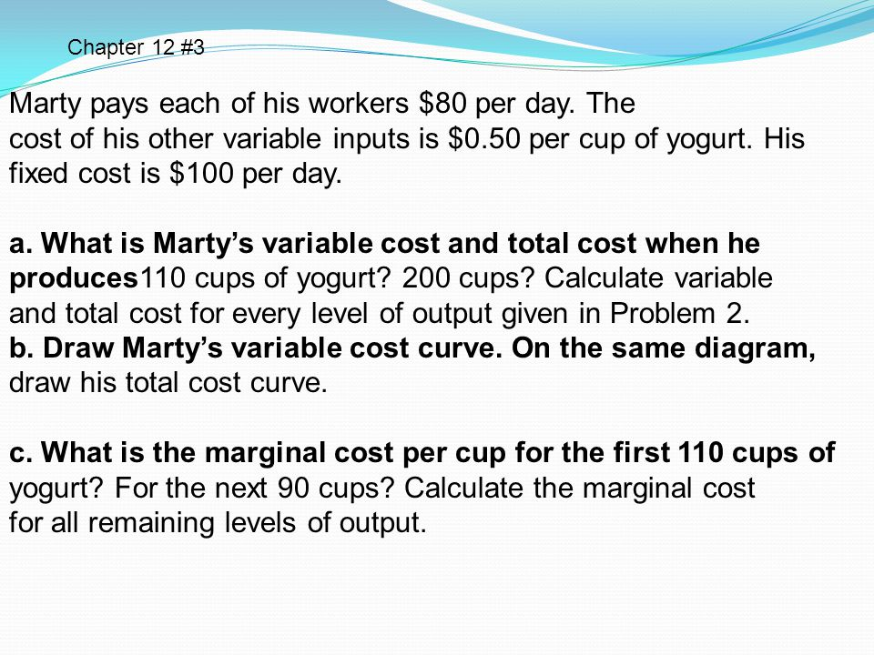 Marty pays each of his workers $80 per day. The cost of his other variable inputs is $0.50 per cup of yogurt. His fixed cost is $100 per day. a. What