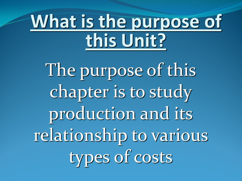 What is the purpose of this Unit? The purpose of this chapter is to study production and its relationship to various types of costs