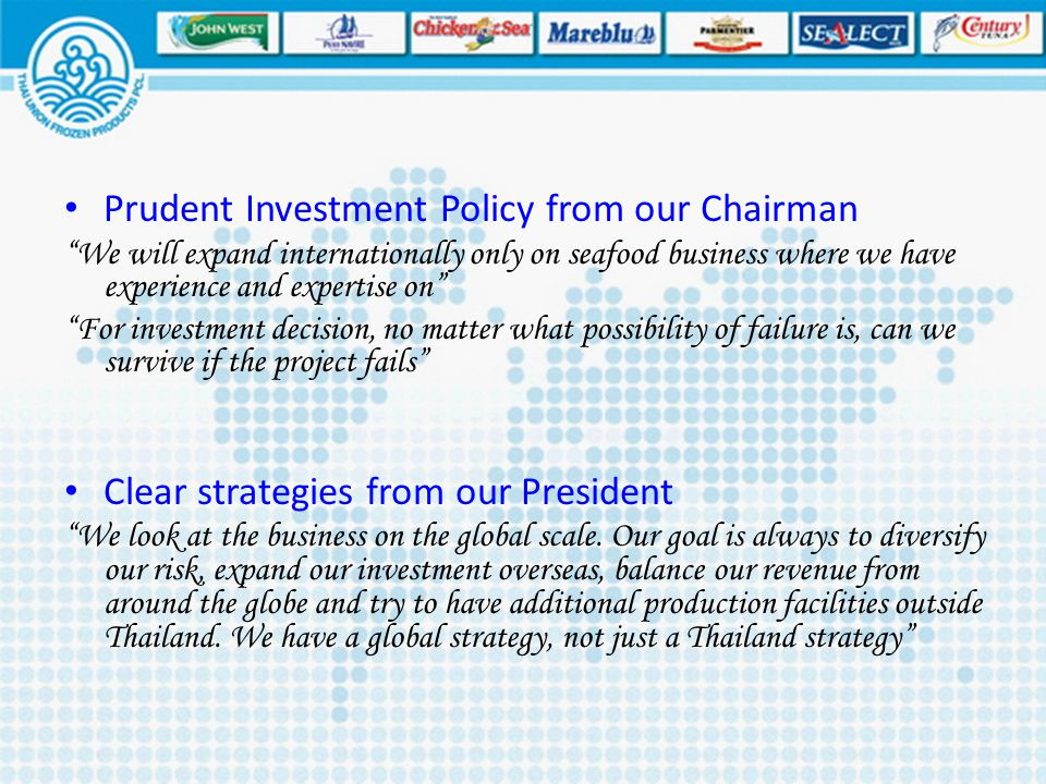 "Prudent Investment Policy from our Chairman ""We will expand internationally only on seafood business where we have experience and expertise on"" ""For i"