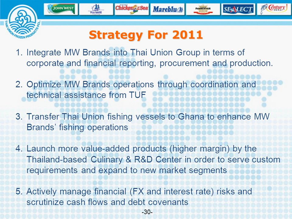 Strategy For 2011 1.Integrate MW Brands into Thai Union Group in terms of corporate and financial reporting, procurement and production. 2.Optimize MW