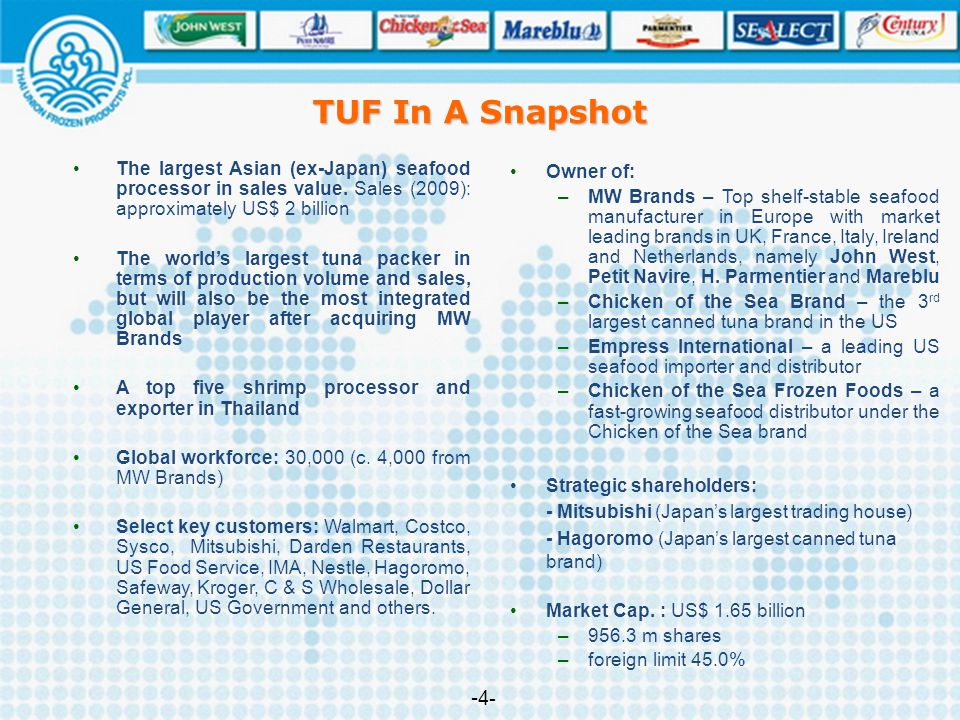 TUF In A Snapshot The largest Asian (ex-Japan) seafood processor in sales value. Sales (2009): approximately US$ 2 billion The world's largest tuna pa
