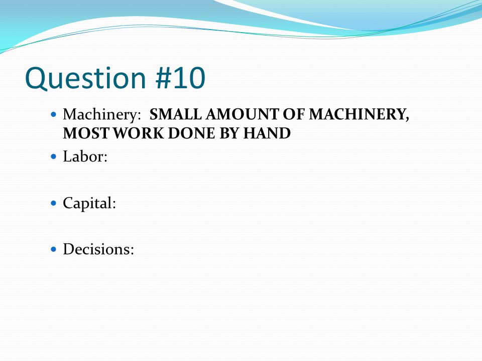 Question #10 Machinery: SMALL AMOUNT OF MACHINERY, MOST WORK DONE BY HAND Labor: Capital: Decisions: