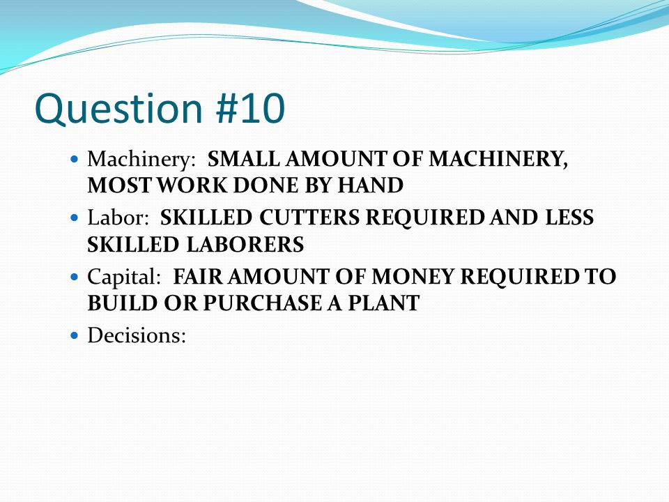 Question #10 Machinery: SMALL AMOUNT OF MACHINERY, MOST WORK DONE BY HAND Labor: SKILLED CUTTERS REQUIRED AND LESS SKILLED LABORERS Capital: FAIR AMOUNT OF MONEY REQUIRED TO BUILD OR PURCHASE A PLANT Decisions: