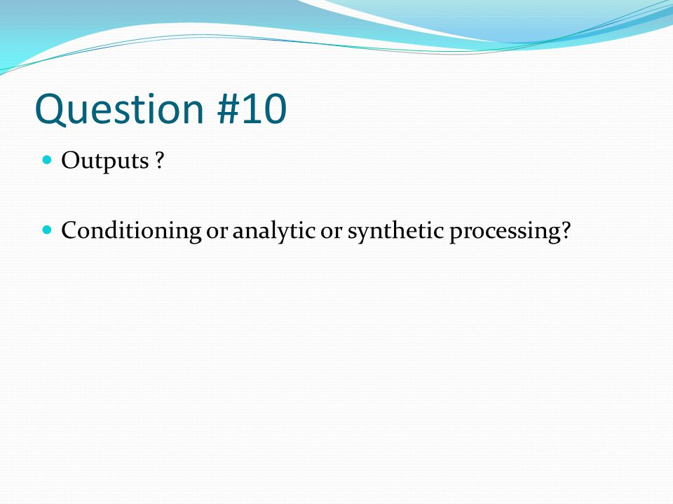 Question #10 Outputs Conditioning or analytic or synthetic processing