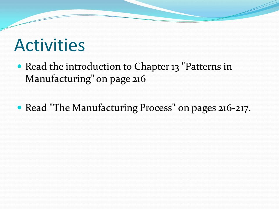 Activities Read the introduction to Chapter 13 Patterns in Manufacturing on page 216 Read The Manufacturing Process on pages 216-217.