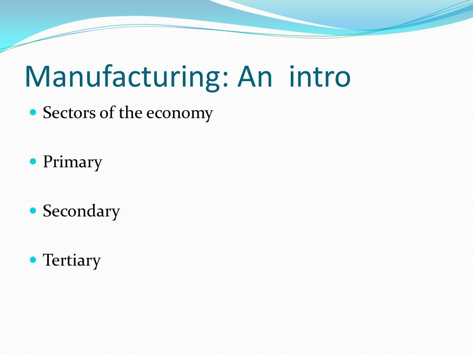 Manufacturing: An intro Sectors of the economy Primary Secondary Tertiary
