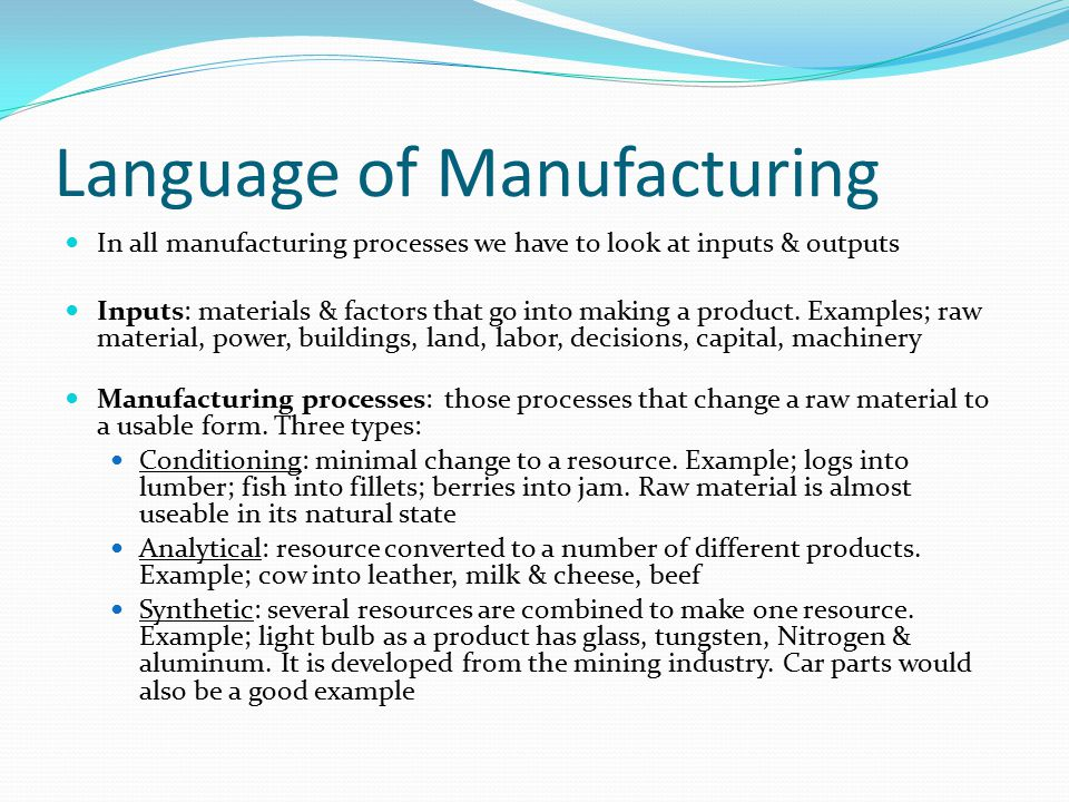 Language of Manufacturing In all manufacturing processes we have to look at inputs & outputs Inputs: materials & factors that go into making a product.