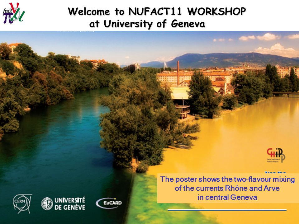 Alain Blondel NUFACT11 1 August 2011 Welcome to NUFACT11 WORKSHOP at University of Geneva at University of Geneva The poster shows the two-flavour mixing of the currents Rhône and Arve in central Geneva