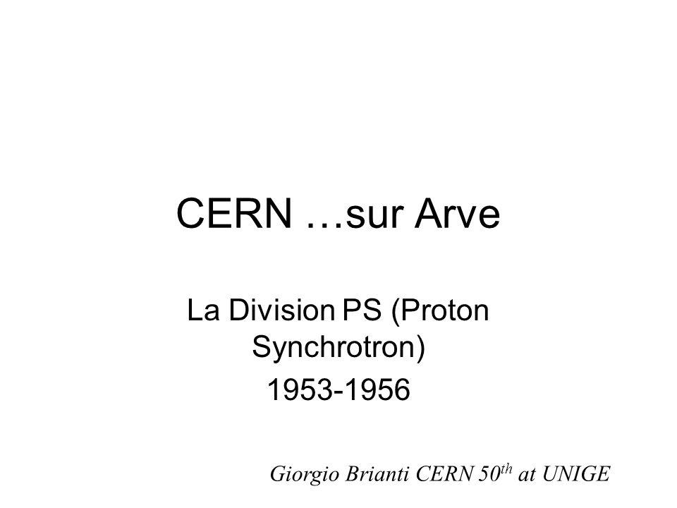 CERN …sur Arve La Division PS (Proton Synchrotron) 1953-1956 Giorgio Brianti CERN 50 th at UNIGE