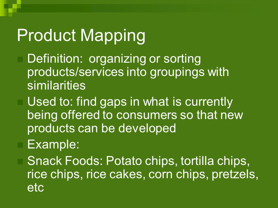 Product Mapping Definition: organizing or sorting products/services into groupings with similarities Used to: find gaps in what is currently being offered to consumers so that new products can be developed Example: Snack Foods: Potato chips, tortilla chips, rice chips, rice cakes, corn chips, pretzels, etc