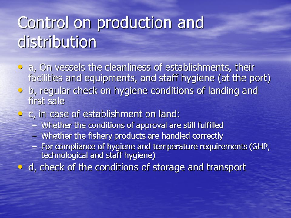 Control on production and distribution a, On vessels the cleanliness of establishments, their facilities and equipments, and staff hygiene (at the port) a, On vessels the cleanliness of establishments, their facilities and equipments, and staff hygiene (at the port) b, regular check on hygiene conditions of landing and first sale b, regular check on hygiene conditions of landing and first sale c, in case of establishment on land: c, in case of establishment on land: –Whether the conditions of approval are still fulfilled –Whether the fishery products are handled correctly –For compliance of hygiene and temperature requirements (GHP, technological and staff hygiene) d, check of the conditions of storage and transport d, check of the conditions of storage and transport