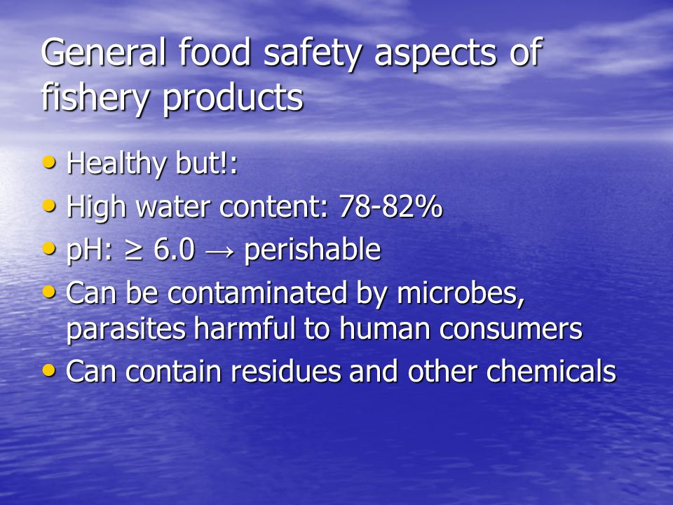 General food safety aspects of fishery products Healthy but!: Healthy but!: High water content: 78-82% High water content: 78-82% pH: ≥ 6.0 → perishable pH: ≥ 6.0 → perishable Can be contaminated by microbes, parasites harmful to human consumers Can be contaminated by microbes, parasites harmful to human consumers Can contain residues and other chemicals Can contain residues and other chemicals