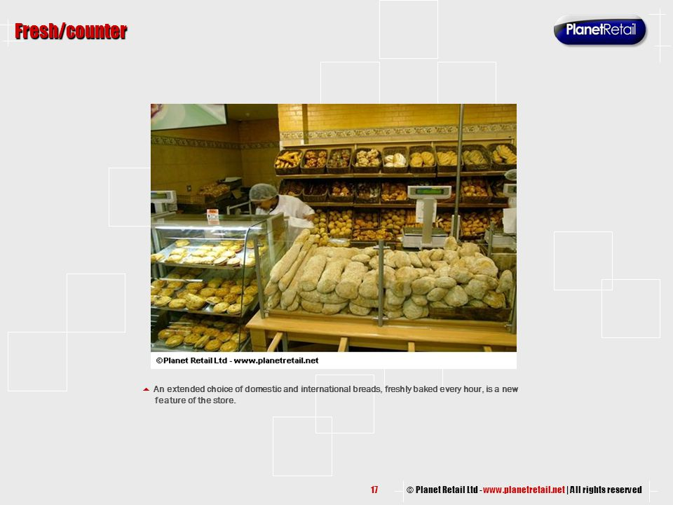 © Planet Retail Ltd - www.planetretail.net | All rights reserved Fresh/counter  An extended choice of domestic and international breads, freshly bake