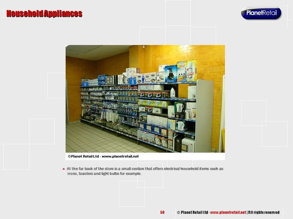 © Planet Retail Ltd - www.planetretail.net | All rights reserved Household Appliances  At the far back of the store is a small section that offers el