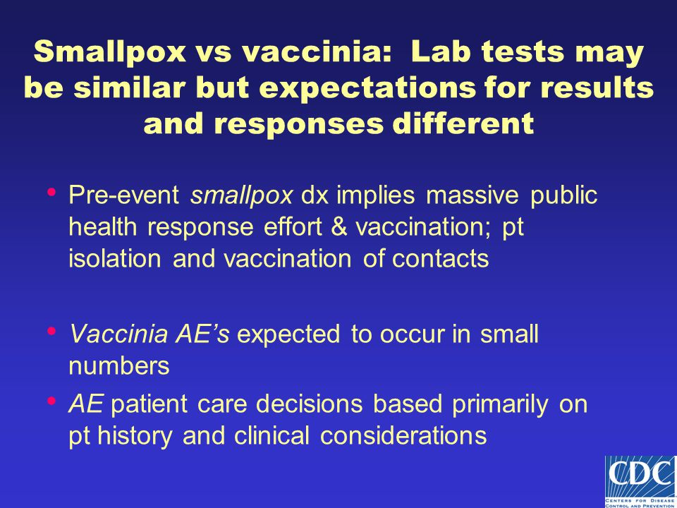 Smallpox vs vaccinia: Lab tests may be similar but expectations for results and responses different Pre-event smallpox dx implies massive public health response effort & vaccination; pt isolation and vaccination of contacts Vaccinia AE's expected to occur in small numbers AE patient care decisions based primarily on pt history and clinical considerations