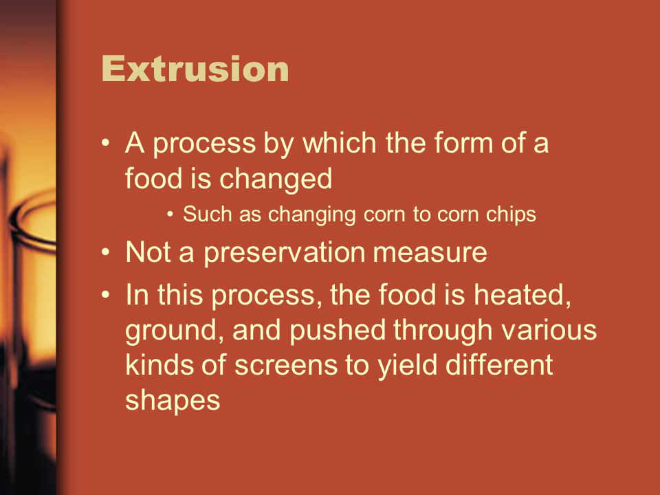 Extrusion A process by which the form of a food is changed Such as changing corn to corn chips Not a preservation measure In this process, the food is heated, ground, and pushed through various kinds of screens to yield different shapes
