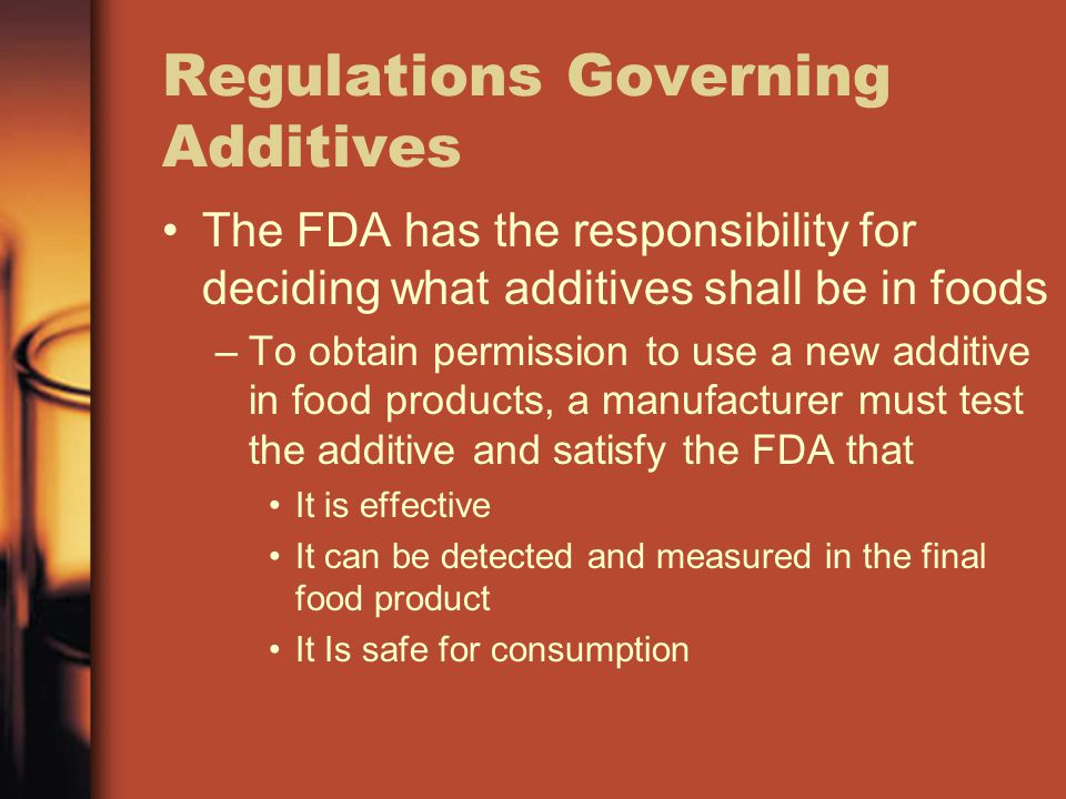 Regulations Governing Additives The FDA has the responsibility for deciding what additives shall be in foods –T–To obtain permission to use a new additive in food products, a manufacturer must test the additive and satisfy the FDA that It is effective It can be detected and measured in the final food product It Is safe for consumption