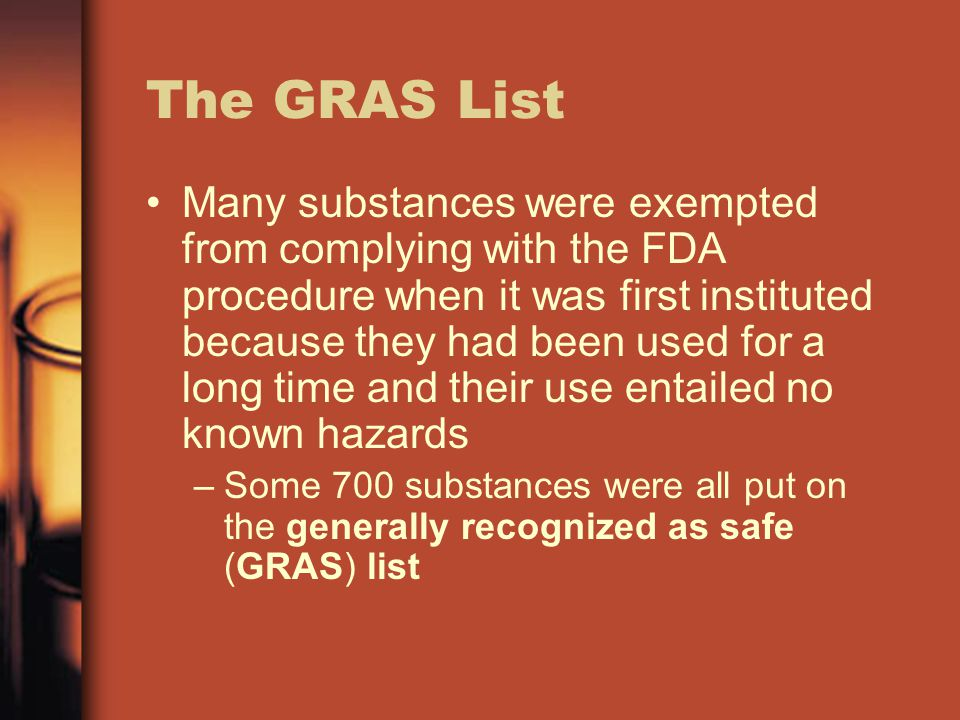 The GRAS List Many substances were exempted from complying with the FDA procedure when it was first instituted because they had been used for a long time and their use entailed no known hazards –Some 700 substances were all put on the generally recognized as safe (GRAS) list