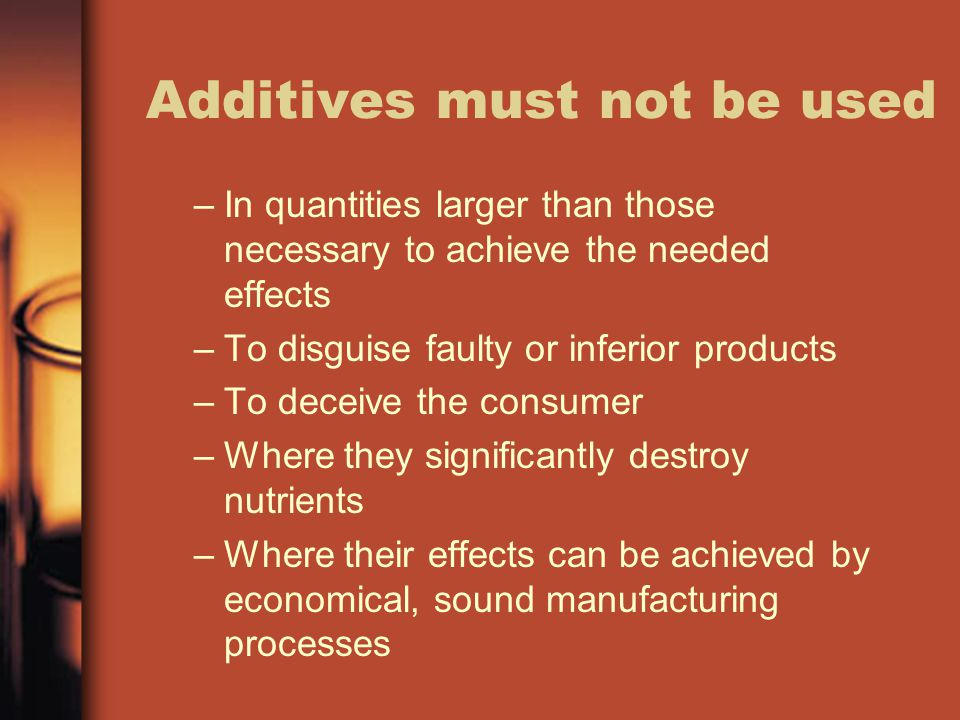 Additives must not be used –In quantities larger than those necessary to achieve the needed effects –To disguise faulty or inferior products –To deceive the consumer –Where they significantly destroy nutrients –Where their effects can be achieved by economical, sound manufacturing processes