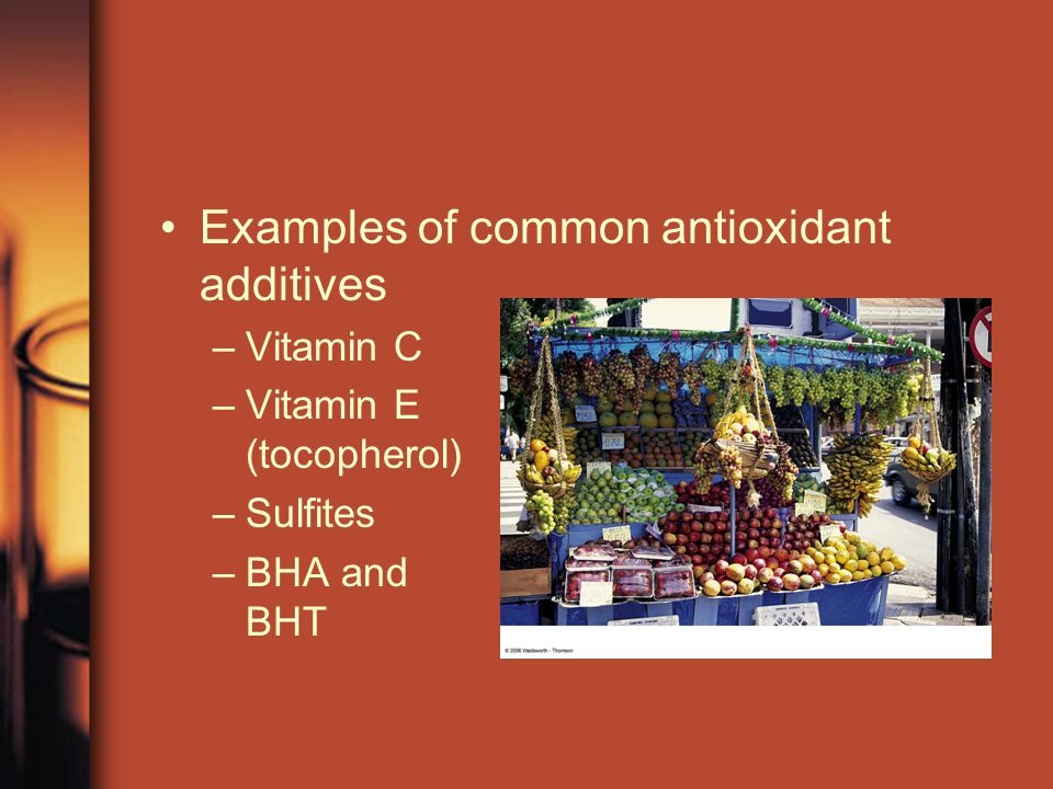 Examples of common antioxidant additives –Vitamin C –Vitamin E (tocopherol) –Sulfites –BHA and BHT