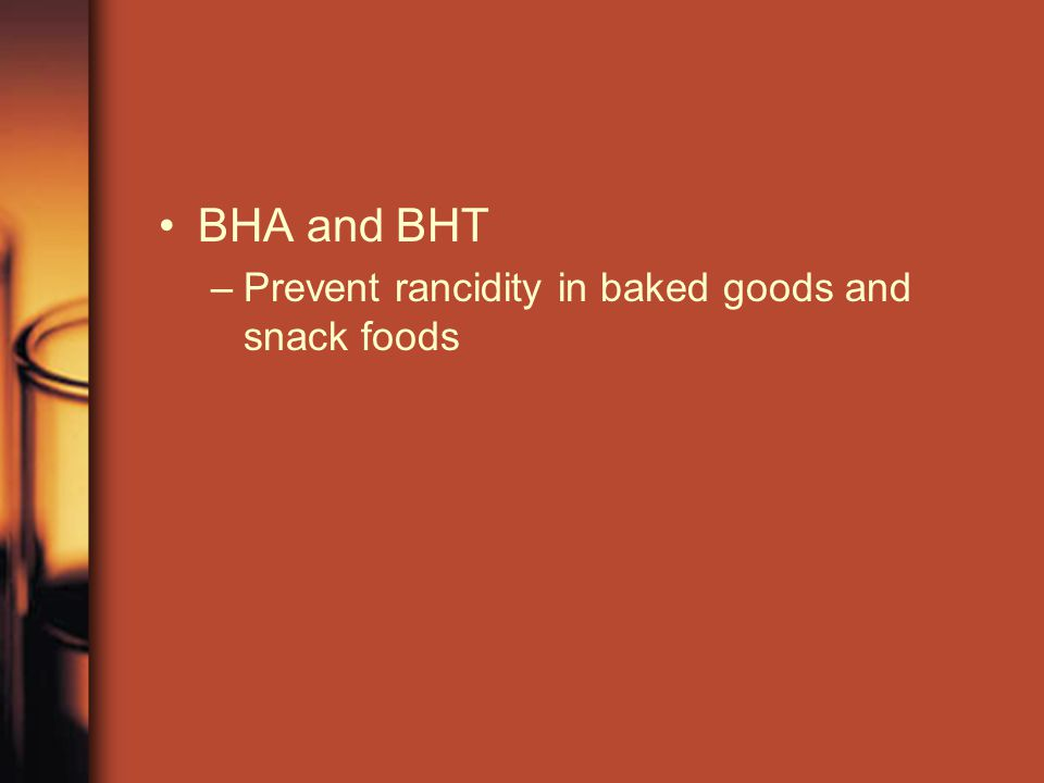 BHA and BHT –Prevent rancidity in baked goods and snack foods