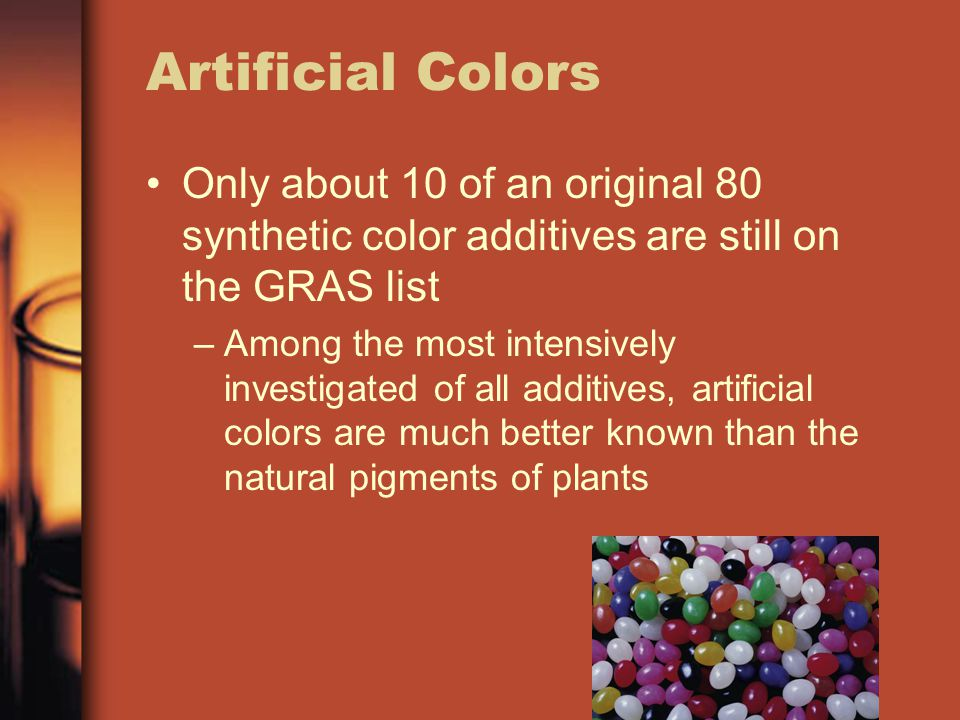 Artificial Colors Only about 10 of an original 80 synthetic color additives are still on the GRAS list –A–Among the most intensively investigated of all additives, artificial colors are much better known than the natural pigments of plants
