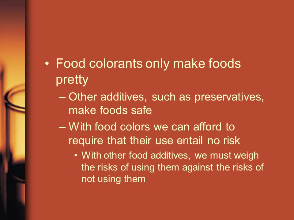 Food colorants only make foods pretty –O–Other additives, such as preservatives, make foods safe –W–With food colors we can afford to require that the