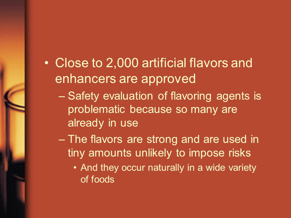 Close to 2,000 artificial flavors and enhancers are approved –Safety evaluation of flavoring agents is problematic because so many are already in use