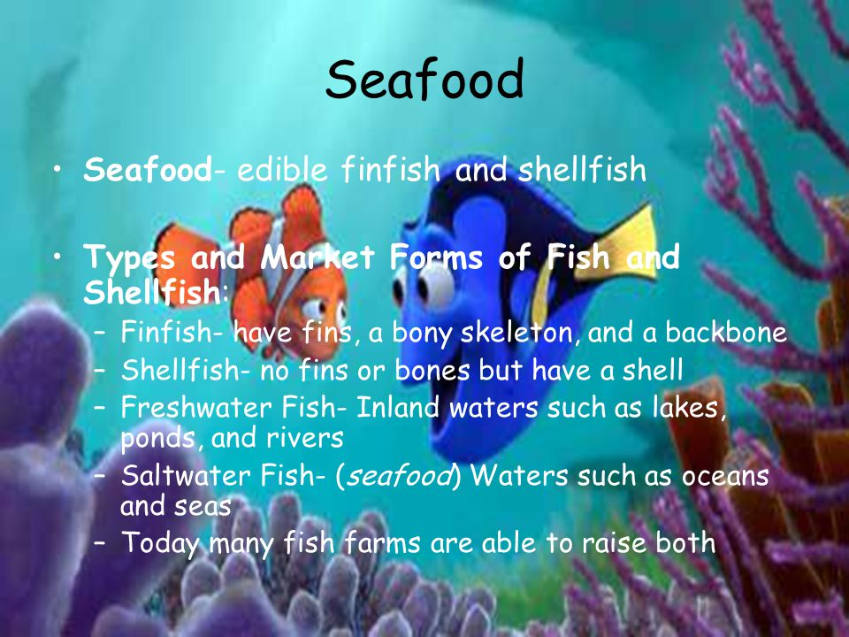 Seafood Seafood- edible finfish and shellfish Types and Market Forms of Fish and Shellfish: –Finfish- have fins, a bony skeleton, and a backbone –Shellfish- no fins or bones but have a shell –Freshwater Fish- Inland waters such as lakes, ponds, and rivers –Saltwater Fish- (seafood) Waters such as oceans and seas –Today many fish farms are able to raise both