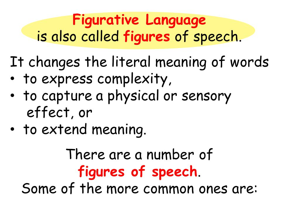 Figurative Language is also called figures of speech. It changes the literal meaning of words to express complexity, to capture a physical or sensory
