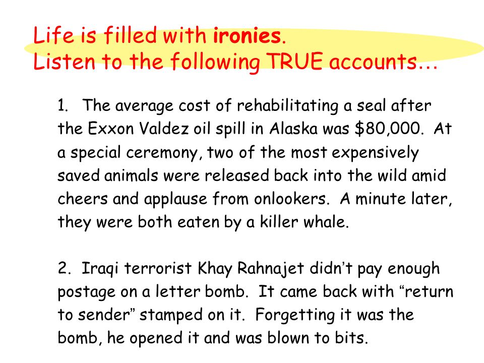 Life is filled with ironies. Listen to the following TRUE accounts … 1.The average cost of rehabilitating a seal after the Exxon Valdez oil spill in A