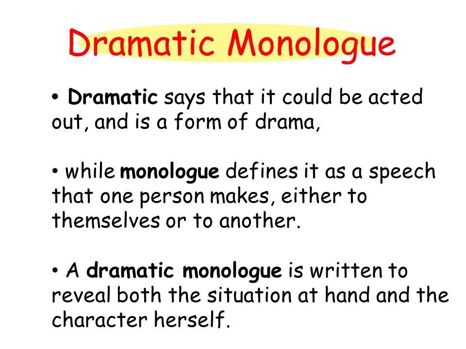 Dramatic Monologue Dramatic says that it could be acted out, and is a form of drama, while monologue defines it as a speech that one person makes, eit