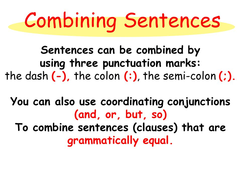 Combining Sentences Sentences can be combined by using three punctuation marks: the dash (-), the colon (:), the semi-colon (;).