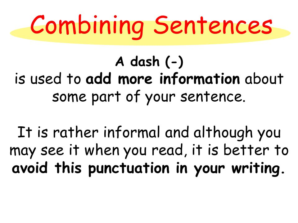 Combining Sentences A dash (-) is used to add more information about some part of your sentence. It is rather informal and although you may see it whe
