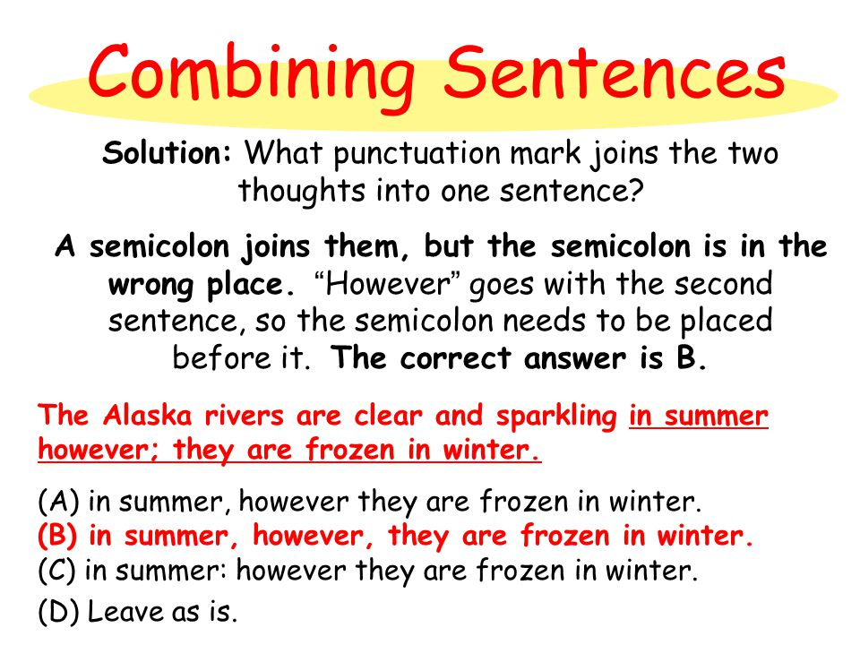 Combining Sentences Solution: What punctuation mark joins the two thoughts into one sentence? A semicolon joins them, but the semicolon is in the wron