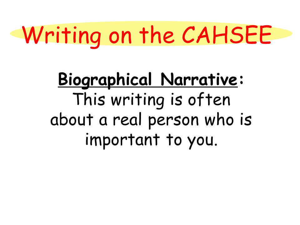 Writing on the CAHSEE Biographical Narrative: This writing is often about a real person who is important to you.